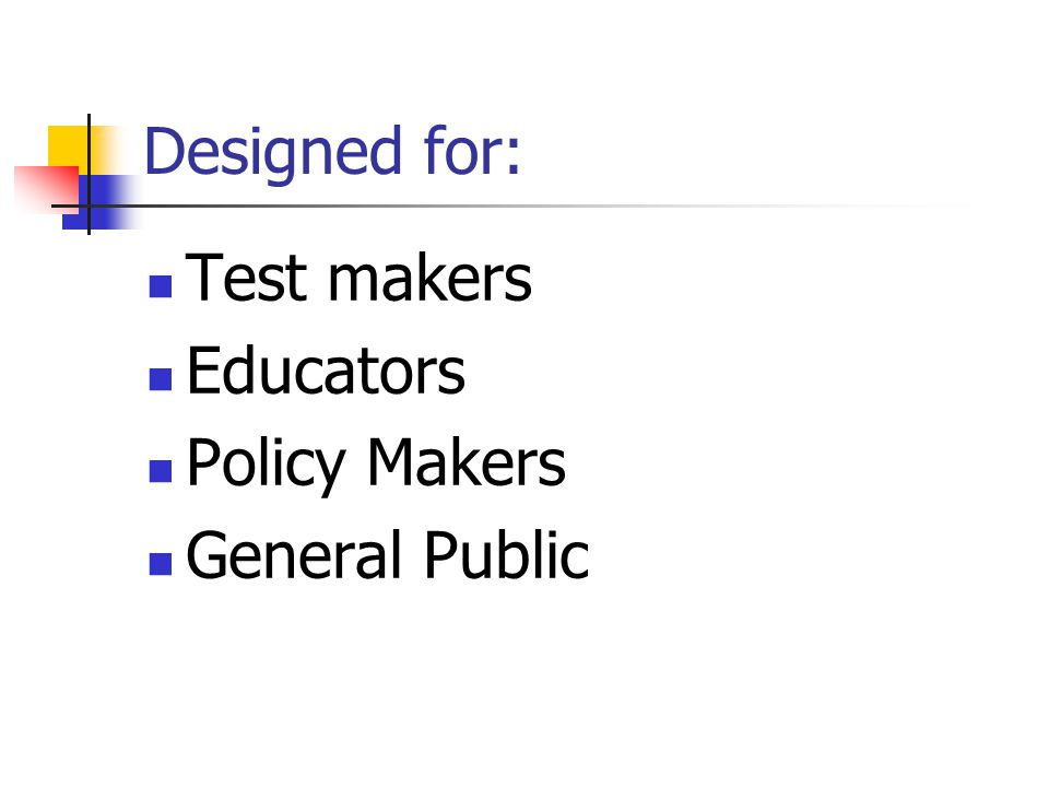 Designed for: Test makers Educators Policy Makers General Public
