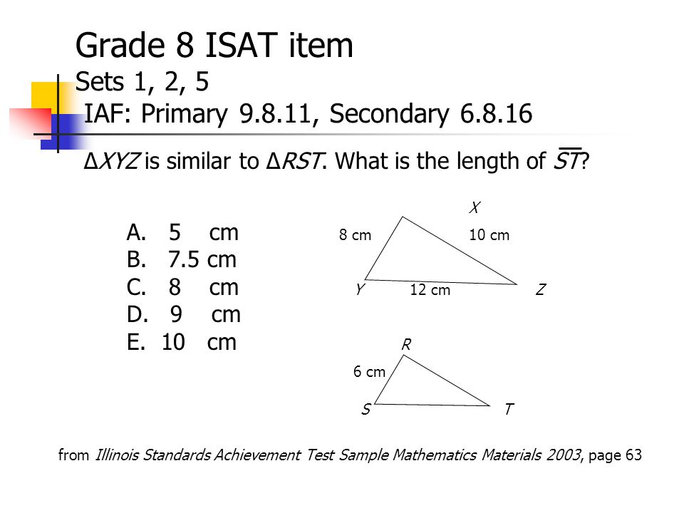 Grade 8 ISAT item Sets 1, 2, 5 IAF: Primary 9.8.11, Secondary 6.8.16 ∆XYZ is similar to ∆RST.
