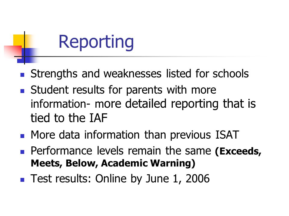Reporting Strengths and weaknesses listed for schools Student results for parents with more information- m ore detailed reporting that is tied to the IAF More data information than previous ISAT Performance levels remain the same (Exceeds, Meets, Below, Academic Warning) Test results: Online by June 1, 2006
