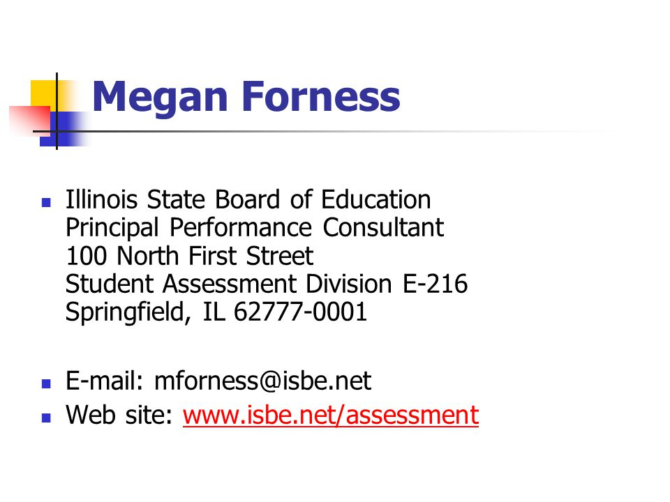 Megan Forness Illinois State Board of Education Principal Performance Consultant 100 North First Street Student Assessment Division E-216 Springfield, IL 62777-0001 E-mail: mforness@isbe.net Web site: www.isbe.net/assessmentwww.isbe.net/assessment