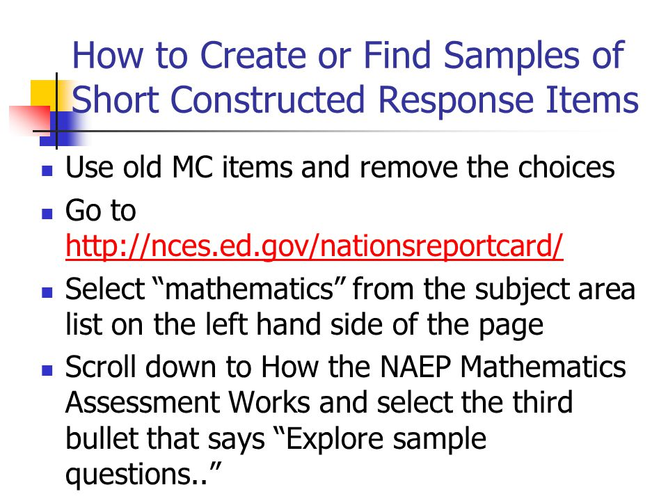 How to Create or Find Samples of Short Constructed Response Items Use old MC items and remove the choices Go to http://nces.ed.gov/nationsreportcard/ http://nces.ed.gov/nationsreportcard/ Select mathematics from the subject area list on the left hand side of the page Scroll down to How the NAEP Mathematics Assessment Works and select the third bullet that says Explore sample questions..