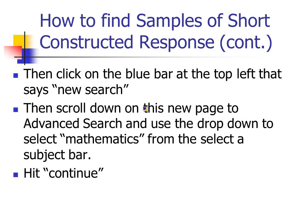 How to find Samples of Short Constructed Response (cont.) Then click on the blue bar at the top left that says new search Then scroll down on this new page to Advanced Search and use the drop down to select mathematics from the select a subject bar.