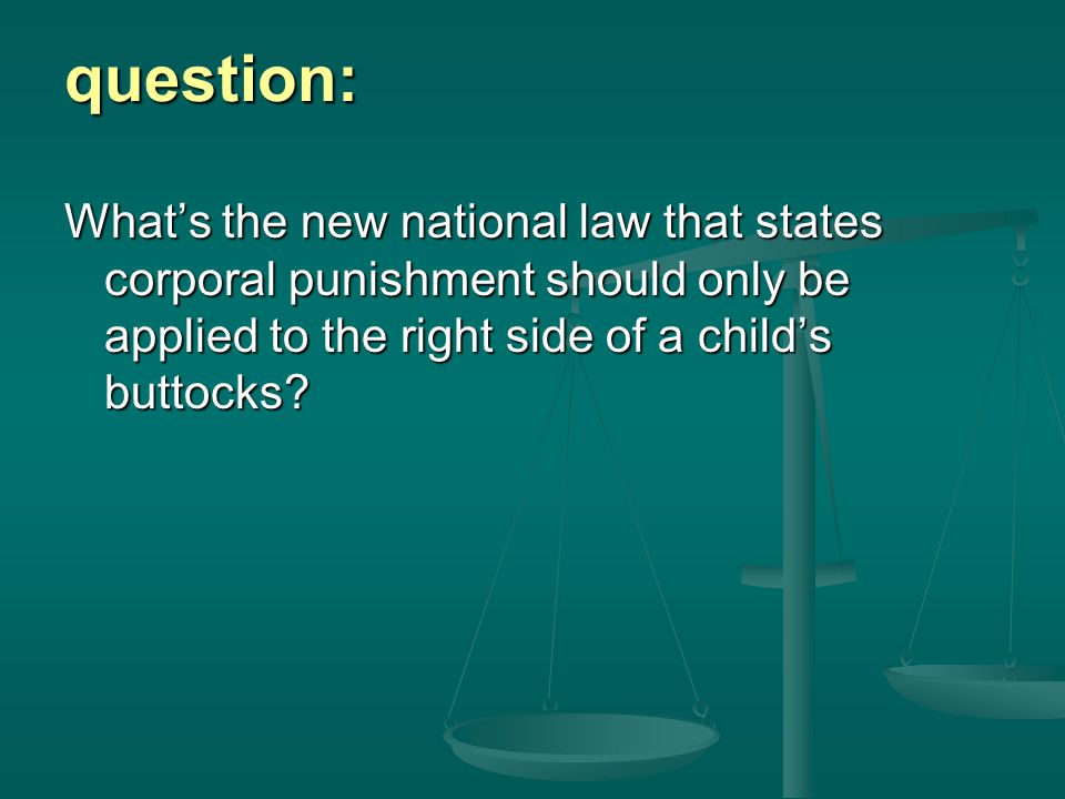 question: What's the new national law that states corporal punishment should only be applied to the right side of a child's buttocks?