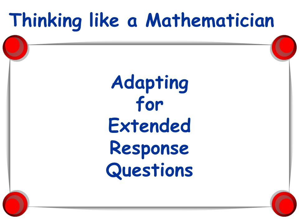 Adapting for Extended Response Questions Thinking like a Mathematician