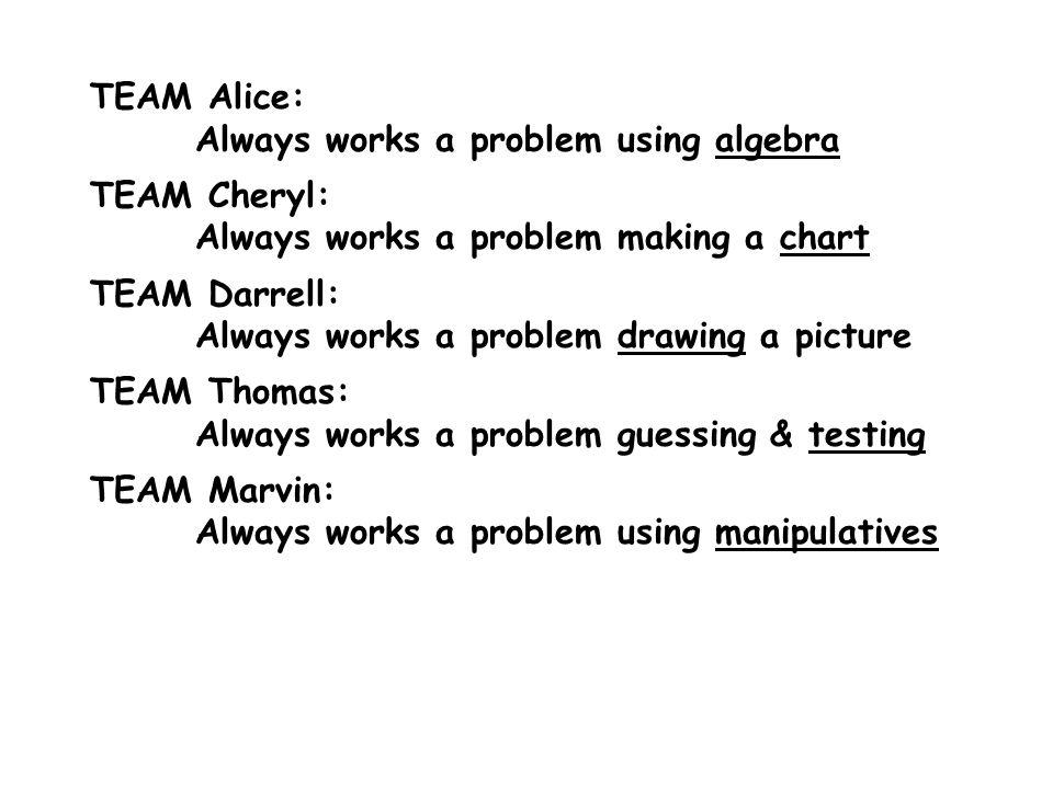 TEAM Alice: Always works a problem using algebra TEAM Cheryl: Always works a problem making a chart TEAM Darrell: Always works a problem drawing a picture TEAM Thomas: Always works a problem guessing & testing TEAM Marvin: Always works a problem using manipulatives