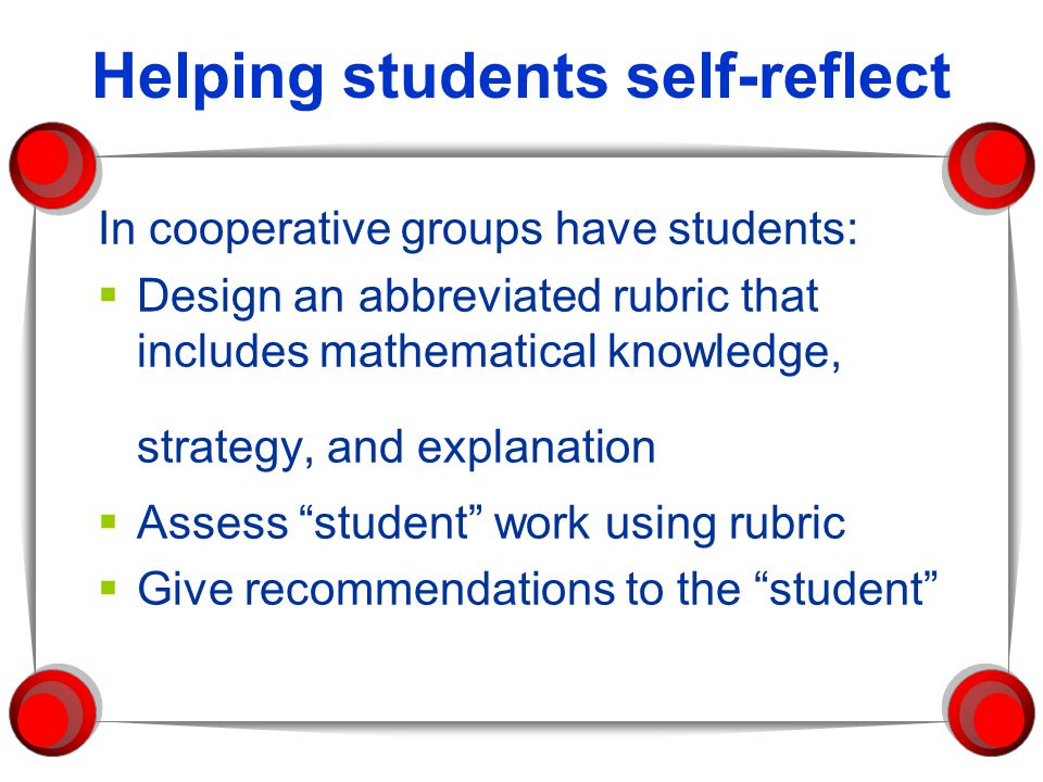 Helping students self-reflect In cooperative groups have students:  Design an abbreviated rubric that includes mathematical knowledge, strategy, and