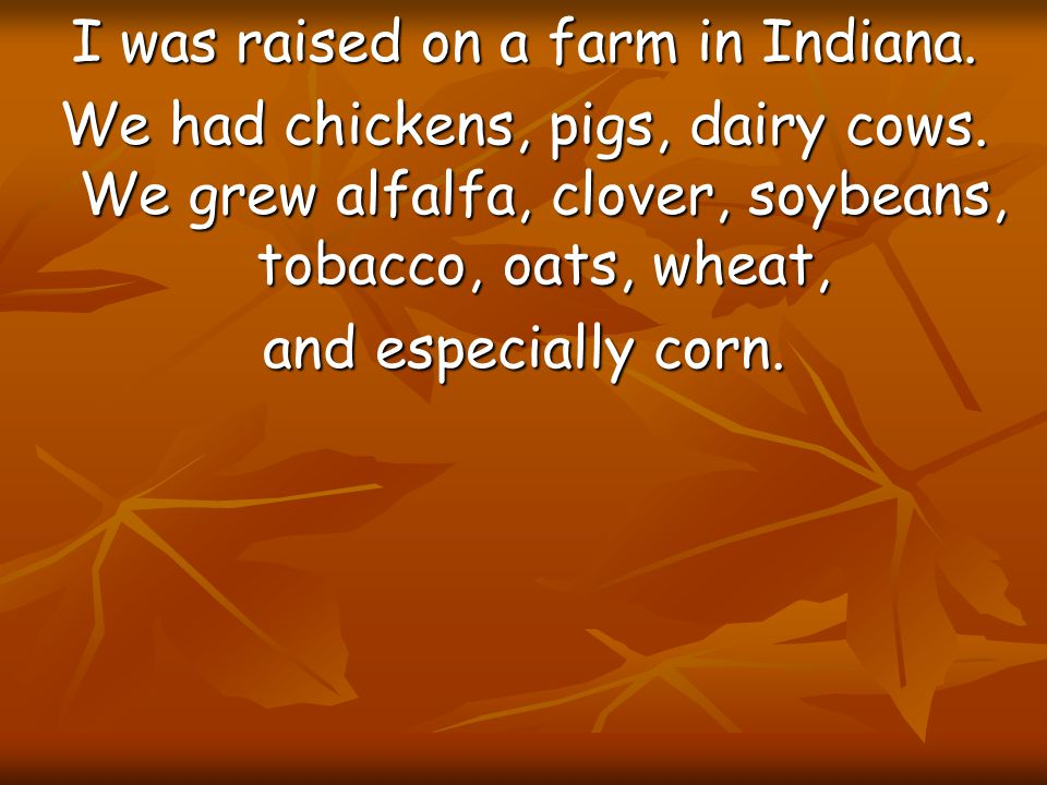 I was raised on a farm in Indiana. We had chickens, pigs, dairy cows. We grew alfalfa, clover, soybeans, tobacco, oats, wheat, and especially corn.