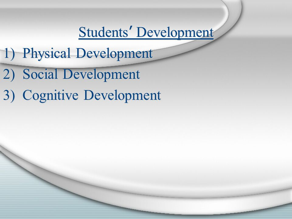 Students ' Development 1)Physical Development 2)Social Development 3)Cognitive Development Students ' Development 1)Physical Development 2)Social Development 3)Cognitive Development