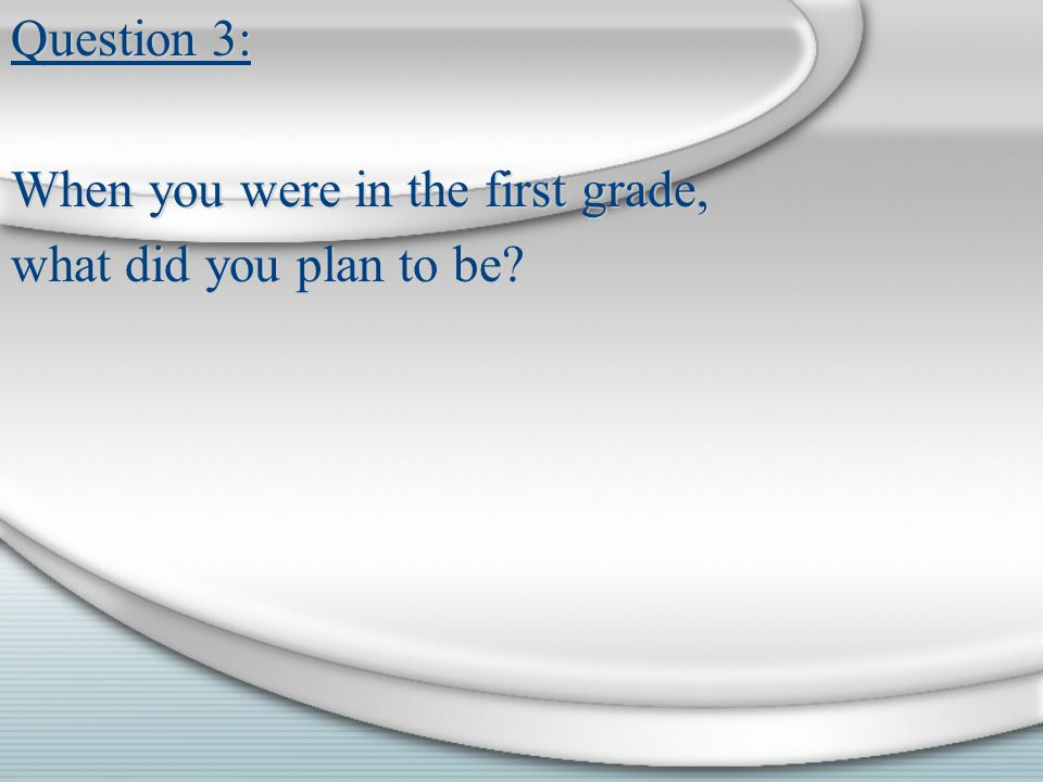 Question 3: When you were in the first grade, what did you plan to be.