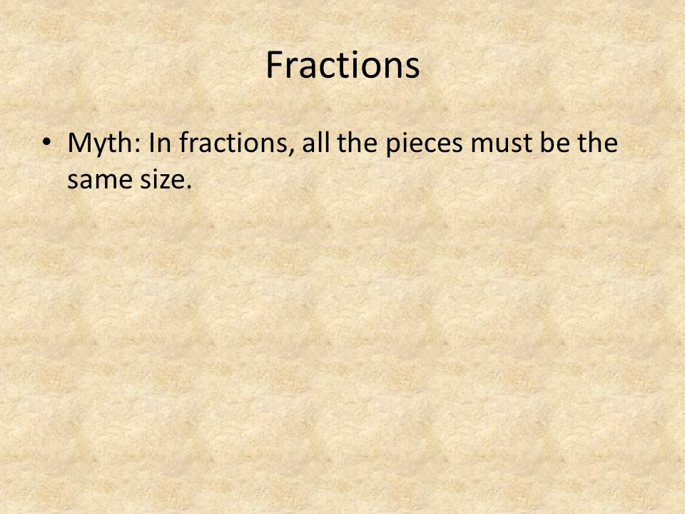 Fractions Myth: In fractions, all the pieces must be the same size.