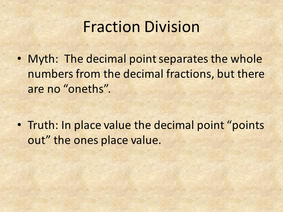 "Fraction Division Myth: The decimal point separates the whole numbers from the decimal fractions, but there are no ""oneths"". Truth: In place value the"