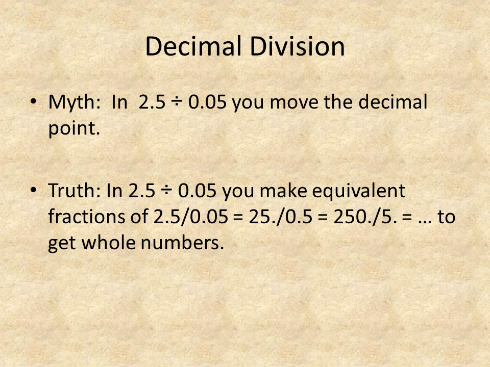 Decimal Division Myth: In 2.5 ÷ 0.05 you move the decimal point. Truth: In 2.5 ÷ 0.05 you make equivalent fractions of 2.5/0.05 = 25./0.5 = 250./5. =