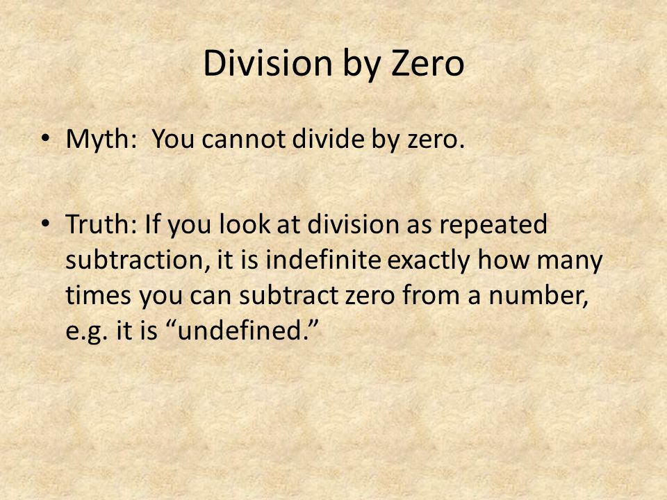Division by Zero Myth: You cannot divide by zero. Truth: If you look at division as repeated subtraction, it is indefinite exactly how many times you