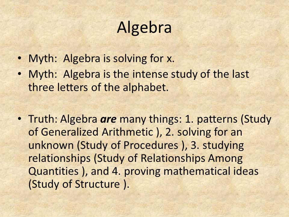 Algebra Myth: Algebra is solving for x. Myth: Algebra is the intense study of the last three letters of the alphabet. Truth: Algebra are many things: