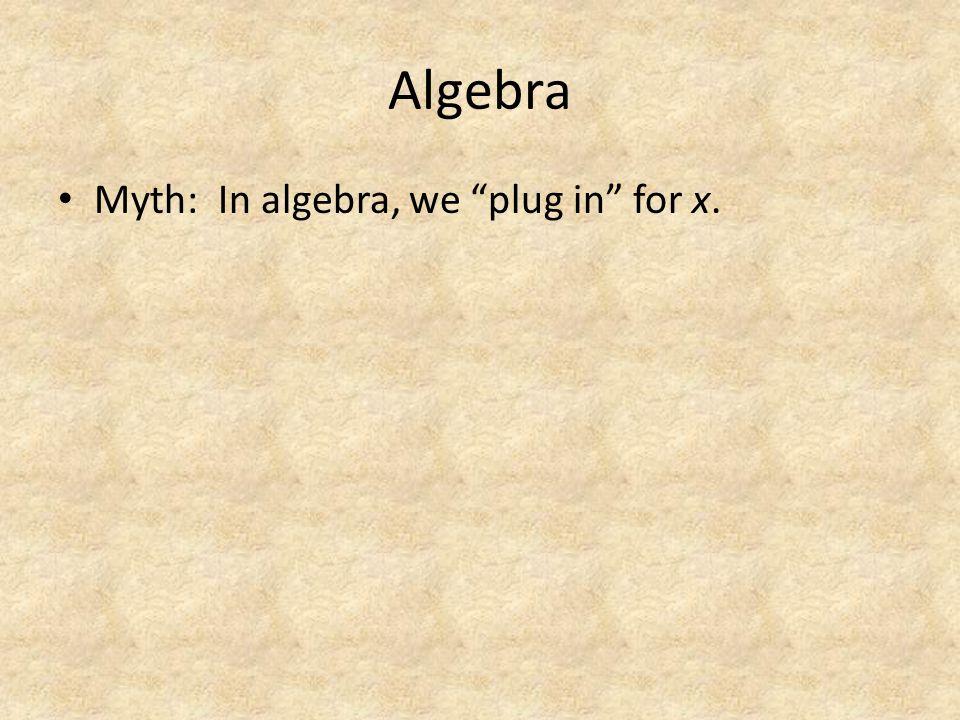 Algebra Myth: In algebra, we plug in for x.