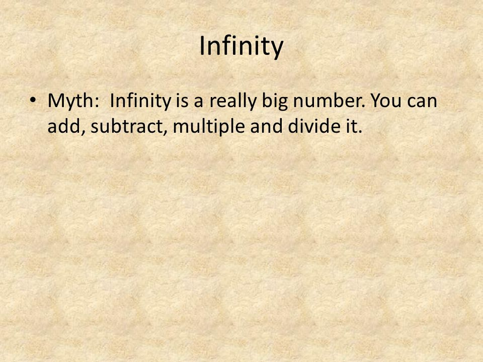 Infinity Myth: Infinity is a really big number. You can add, subtract, multiple and divide it.