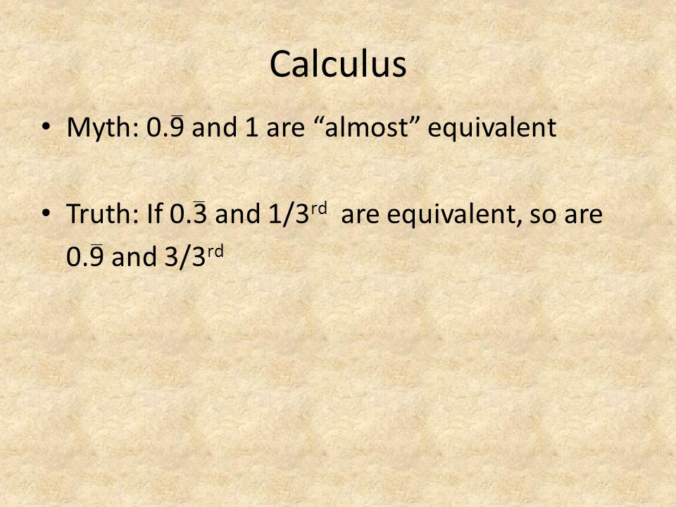"Calculus Myth: 0.9 and 1 are ""almost"" equivalent Truth: If 0.3 and 1/3 rd are equivalent, so are 0.9 and 3/3 rd"
