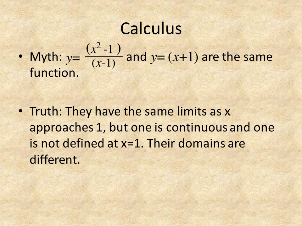 Calculus Myth: and are the same function. Truth: They have the same limits as x approaches 1, but one is continuous and one is not defined at x=1. The