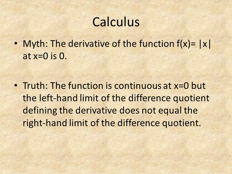 Calculus Myth: The derivative of the function f(x)= |x| at x=0 is 0. Truth: The function is continuous at x=0 but the left-hand limit of the differenc