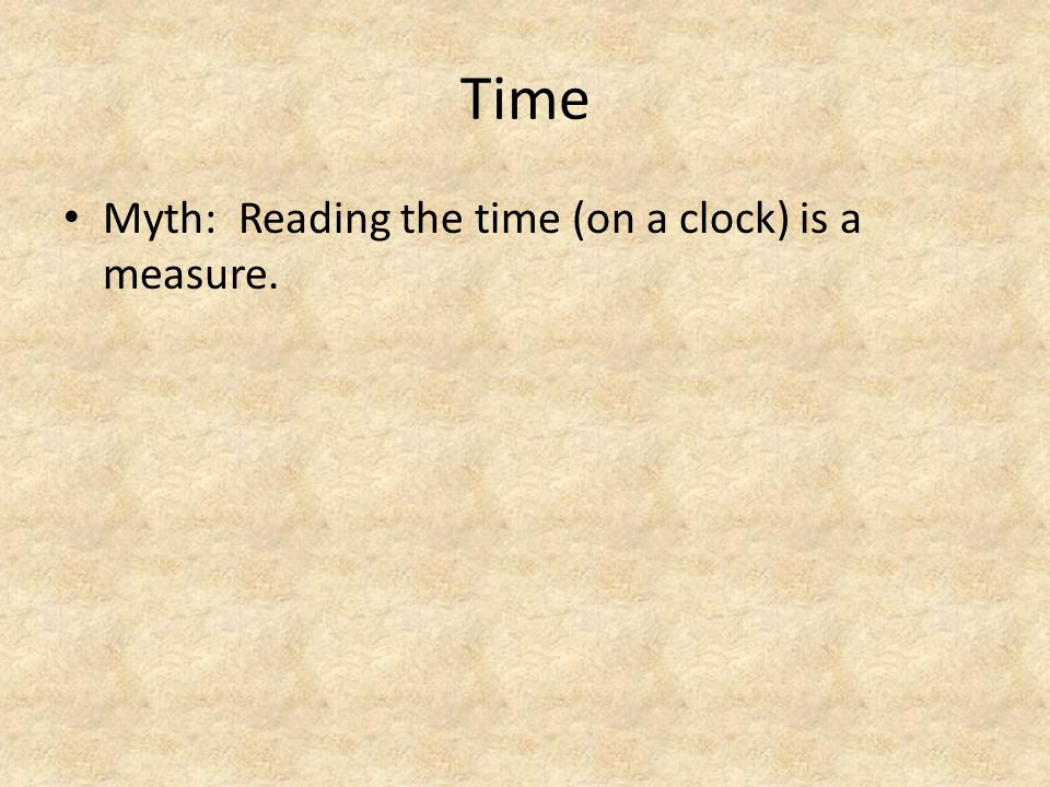 Time Myth: Reading the time (on a clock) is a measure.