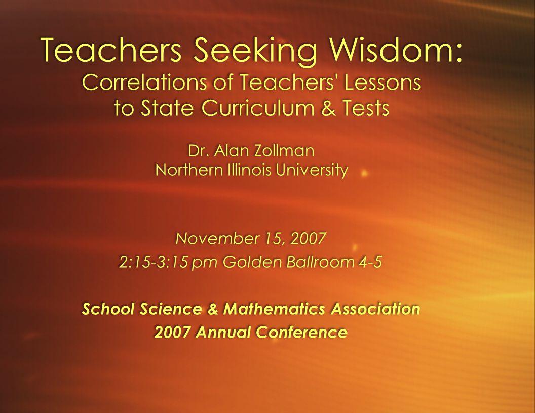 Teachers Seeking Wisdom: Correlations of Teachers' Lessons to State Curriculum & Tests Dr. Alan Zollman Northern Illinois University November 15, 2007