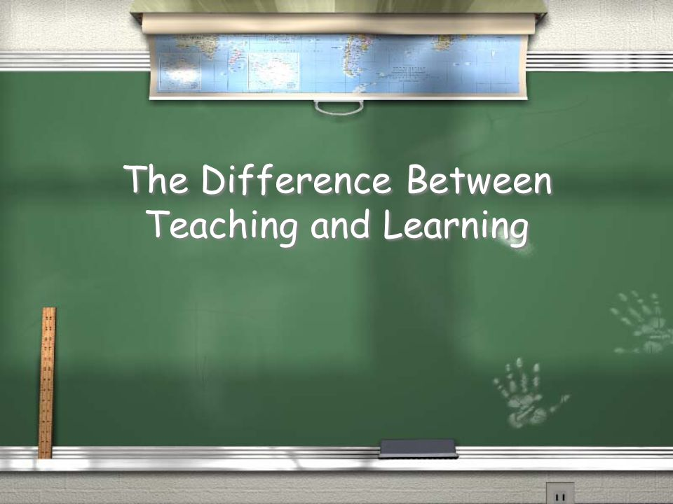 The Difference Between Teaching and Learning