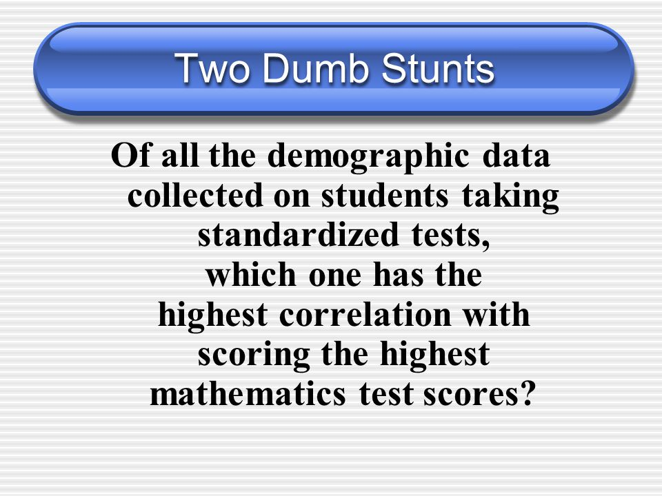 Two Dumb Stunts Of all the demographic data collected on students taking standardized tests, which one has the highest correlation with scoring the highest mathematics test scores?