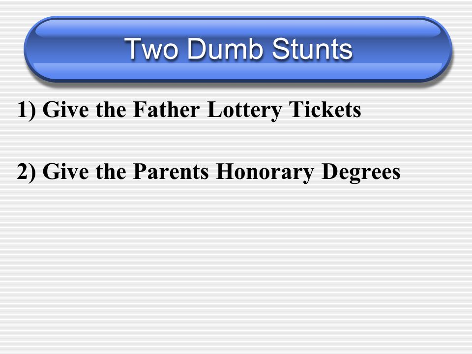 Two Dumb Stunts 1) Give the Father Lottery Tickets 2) Give the Parents Honorary Degrees