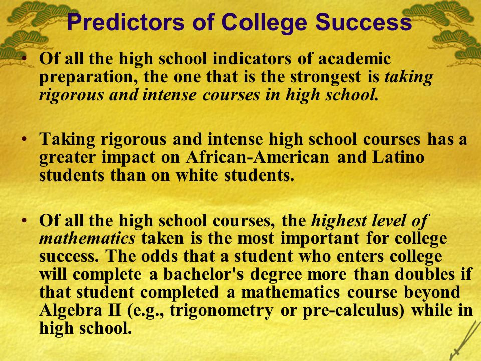 Predictors of College Success Of all the high school indicators of academic preparation, the one that is the strongest is taking rigorous and intense courses in high school.