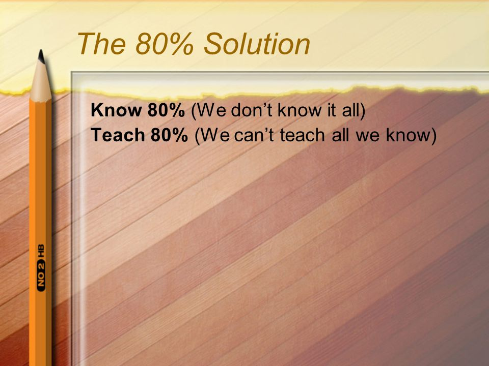 The 80% Solution Know 80% (We don't know it all) Teach 80% (We can't teach all we know)