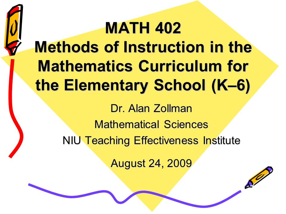 MATH 402 Methods of Instruction in the Mathematics Curriculum for the Elementary School (K–6) Dr.