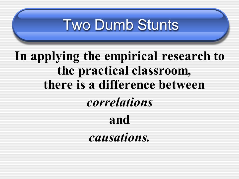 Two Dumb Stunts In applying the empirical research to the practical classroom, there is a difference between correlations and causations.
