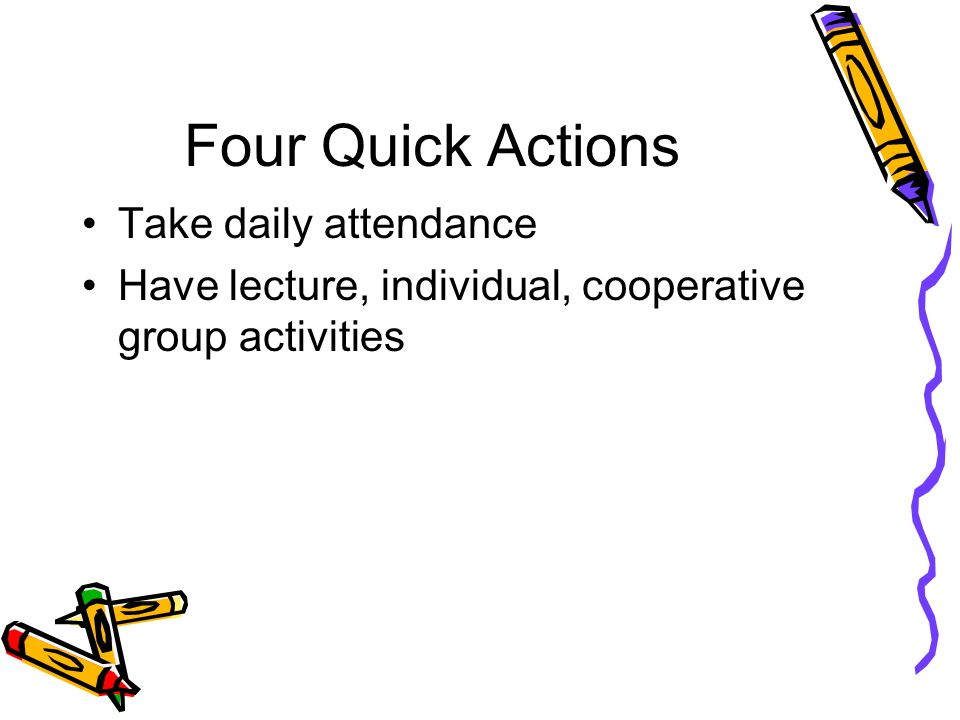Four Quick Actions Take daily attendance Have lecture, individual, cooperative group activities