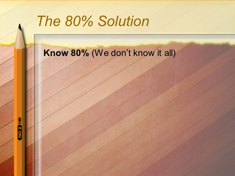 The 80% Solution Know 80% (We don't know it all)