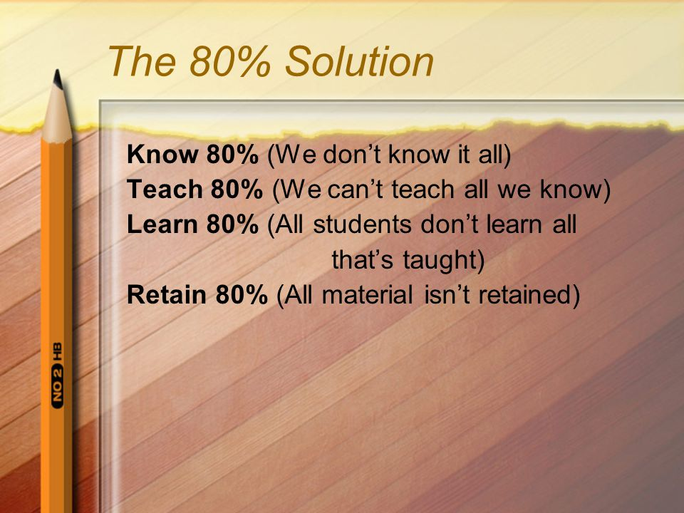 The 80% Solution Know 80% (We don't know it all) Teach 80% (We can't teach all we know) Learn 80% (All students don't learn all that's taught) Retain 80% (All material isn't retained)