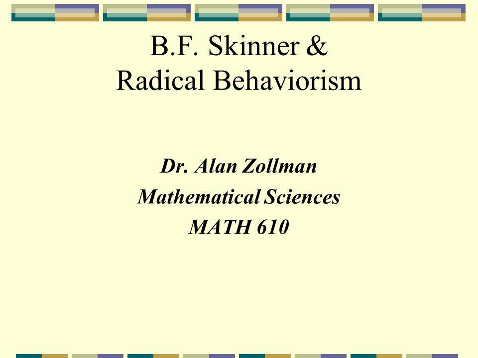 B.F. Skinner & Radical Behaviorism Dr. Alan Zollman Mathematical Sciences MATH 610