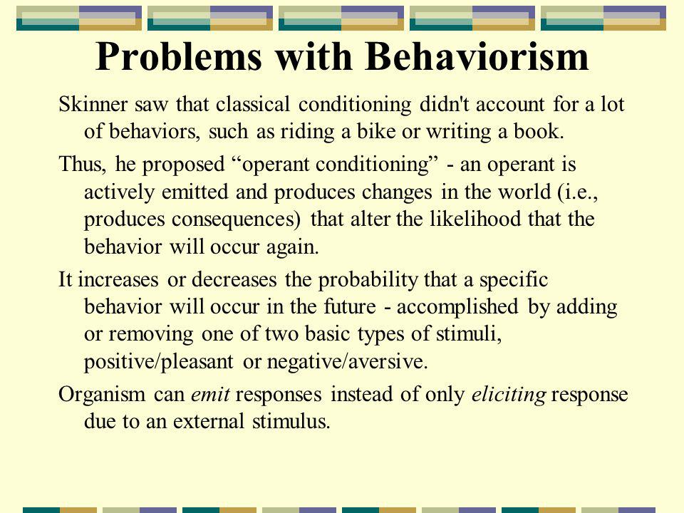 Problems with Behaviorism Skinner saw that classical conditioning didn't account for a lot of behaviors, such as riding a bike or writing a book. Thus