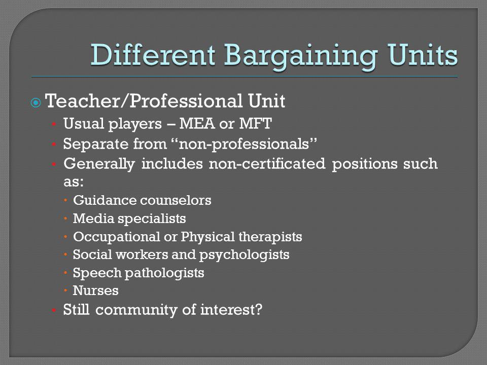  Teacher/Professional Unit Usual players – MEA or MFT Separate from non-professionals Generally includes non-certificated positions such as:  Guidance counselors  Media specialists  Occupational or Physical therapists  Social workers and psychologists  Speech pathologists  Nurses Still community of interest