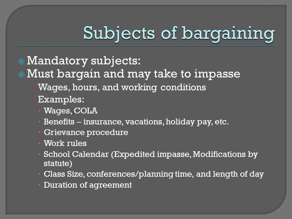  Mandatory subjects:  Must bargain and may take to impasse Wages, hours, and working conditions Examples:  Wages, COLA  Benefits – insurance, vacations, holiday pay, etc.