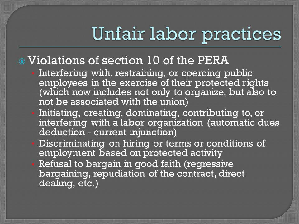  Violations of section 10 of the PERA Interfering with, restraining, or coercing public employees in the exercise of their protected rights (which now includes not only to organize, but also to not be associated with the union) Initiating, creating, dominating, contributing to, or interfering with a labor organization (automatic dues deduction - current injunction) Discriminating on hiring or terms or conditions of employment based on protected activity Refusal to bargain in good faith (regressive bargaining, repudiation of the contract, direct dealing, etc.)