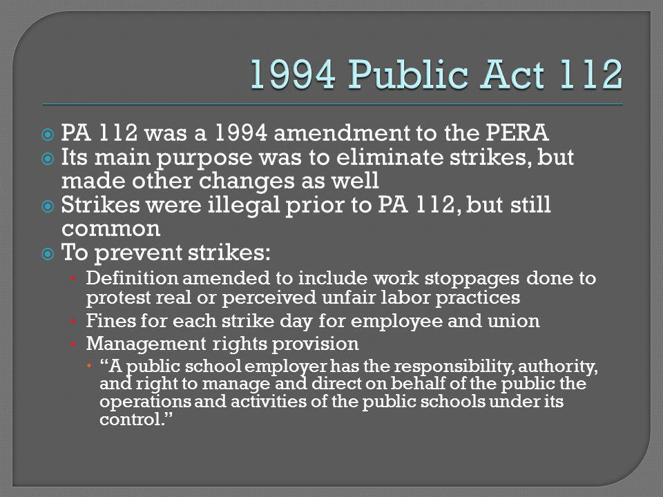  PA 112 was a 1994 amendment to the PERA  Its main purpose was to eliminate strikes, but made other changes as well  Strikes were illegal prior to PA 112, but still common  To prevent strikes: Definition amended to include work stoppages done to protest real or perceived unfair labor practices Fines for each strike day for employee and union Management rights provision  A public school employer has the responsibility, authority, and right to manage and direct on behalf of the public the operations and activities of the public schools under its control.