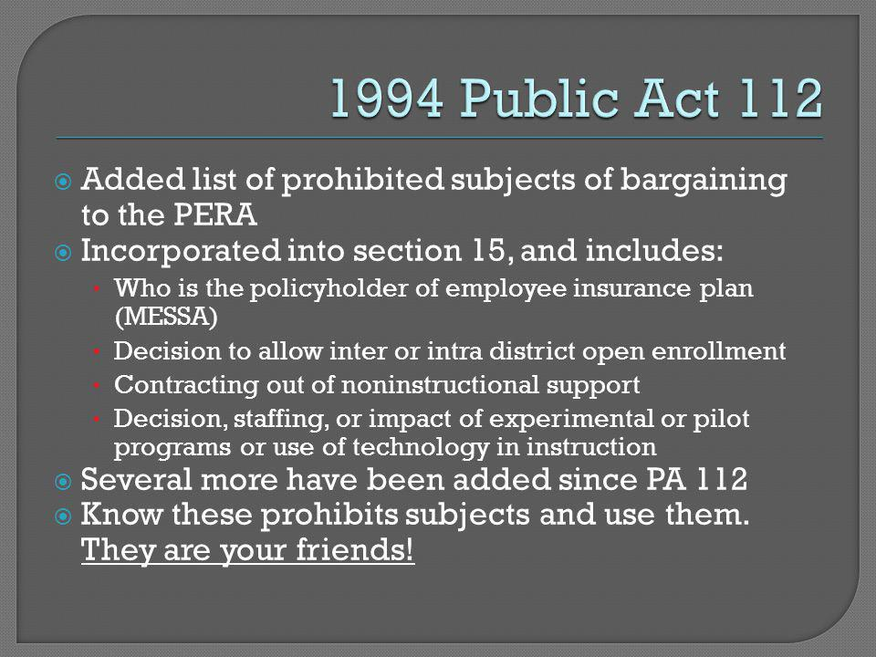  Added list of prohibited subjects of bargaining to the PERA  Incorporated into section 15, and includes: Who is the policyholder of employee insurance plan (MESSA) Decision to allow inter or intra district open enrollment Contracting out of noninstructional support Decision, staffing, or impact of experimental or pilot programs or use of technology in instruction  Several more have been added since PA 112  Know these prohibits subjects and use them.
