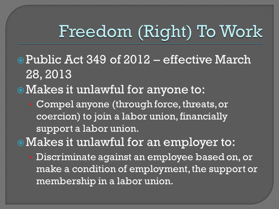  Public Act 349 of 2012 – effective March 28, 2013  Makes it unlawful for anyone to: Compel anyone (through force, threats, or coercion) to join a labor union, financially support a labor union.