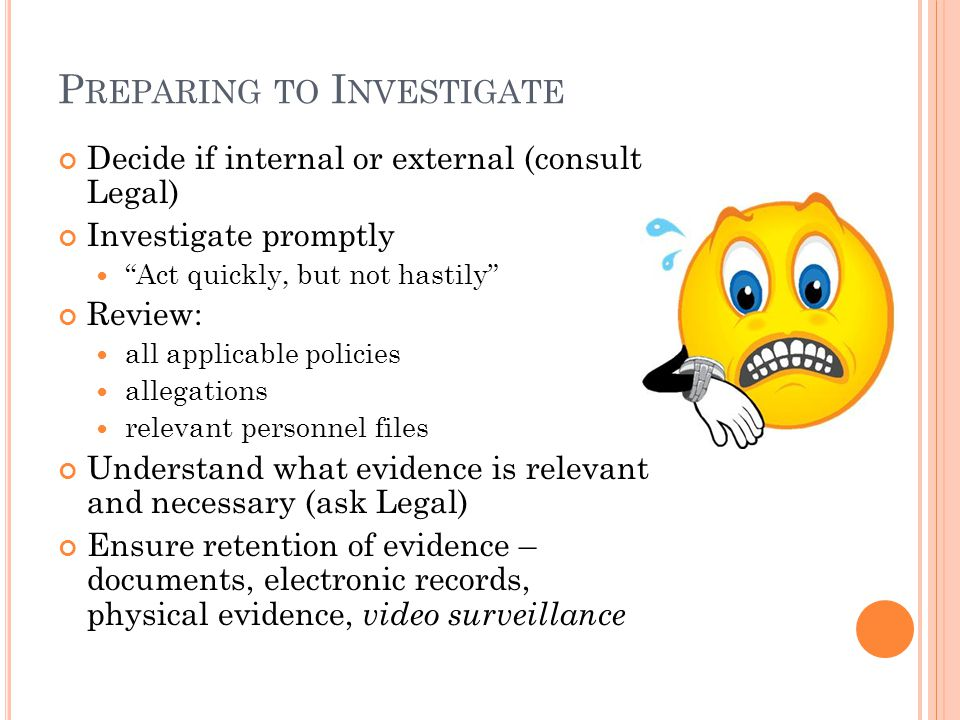 P REPARING TO I NVESTIGATE Decide if internal or external (consult Legal) Investigate promptly Act quickly, but not hastily Review: all applicable policies allegations relevant personnel files Understand what evidence is relevant and necessary (ask Legal) Ensure retention of evidence – documents, electronic records, physical evidence, video surveillance
