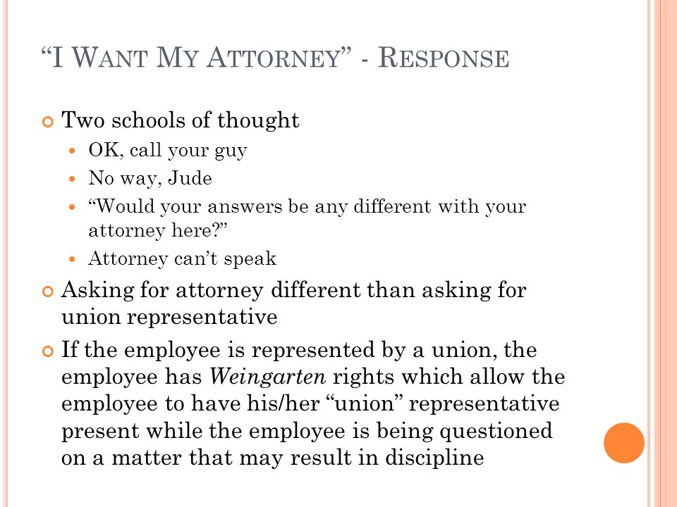 I W ANT M Y A TTORNEY - R ESPONSE Two schools of thought OK, call your guy No way, Jude Would your answers be any different with your attorney here? Attorney can't speak Asking for attorney different than asking for union representative If the employee is represented by a union, the employee has Weingarten rights which allow the employee to have his/her union representative present while the employee is being questioned on a matter that may result in discipline