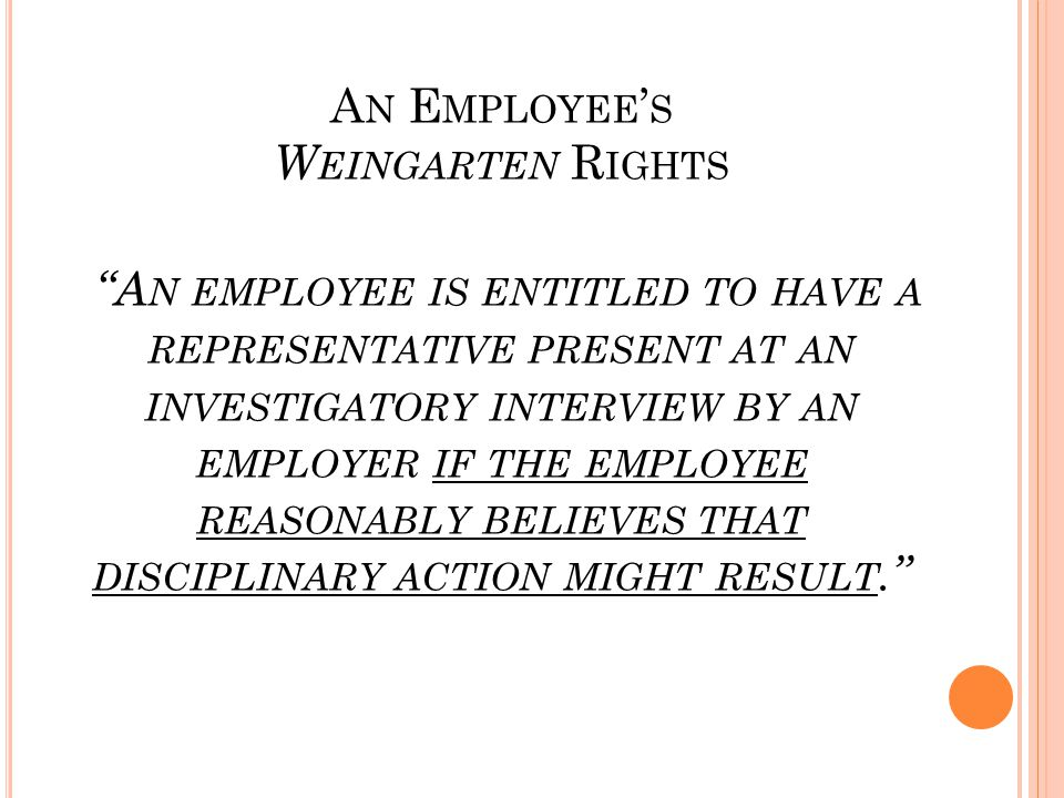 A N E MPLOYEE ' S W EINGARTEN R IGHTS A N EMPLOYEE IS ENTITLED TO HAVE A REPRESENTATIVE PRESENT AT AN INVESTIGATORY INTERVIEW BY AN EMPLOYER IF THE EMPLOYEE REASONABLY BELIEVES THAT DISCIPLINARY ACTION MIGHT RESULT.