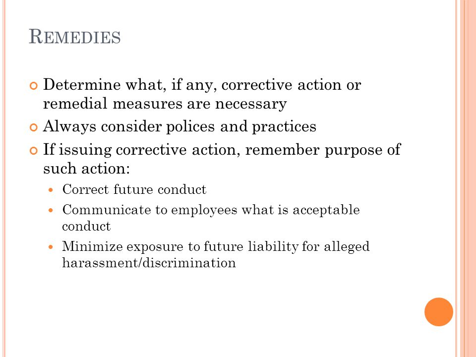 R EMEDIES Determine what, if any, corrective action or remedial measures are necessary Always consider polices and practices If issuing corrective action, remember purpose of such action: Correct future conduct Communicate to employees what is acceptable conduct Minimize exposure to future liability for alleged harassment/discrimination