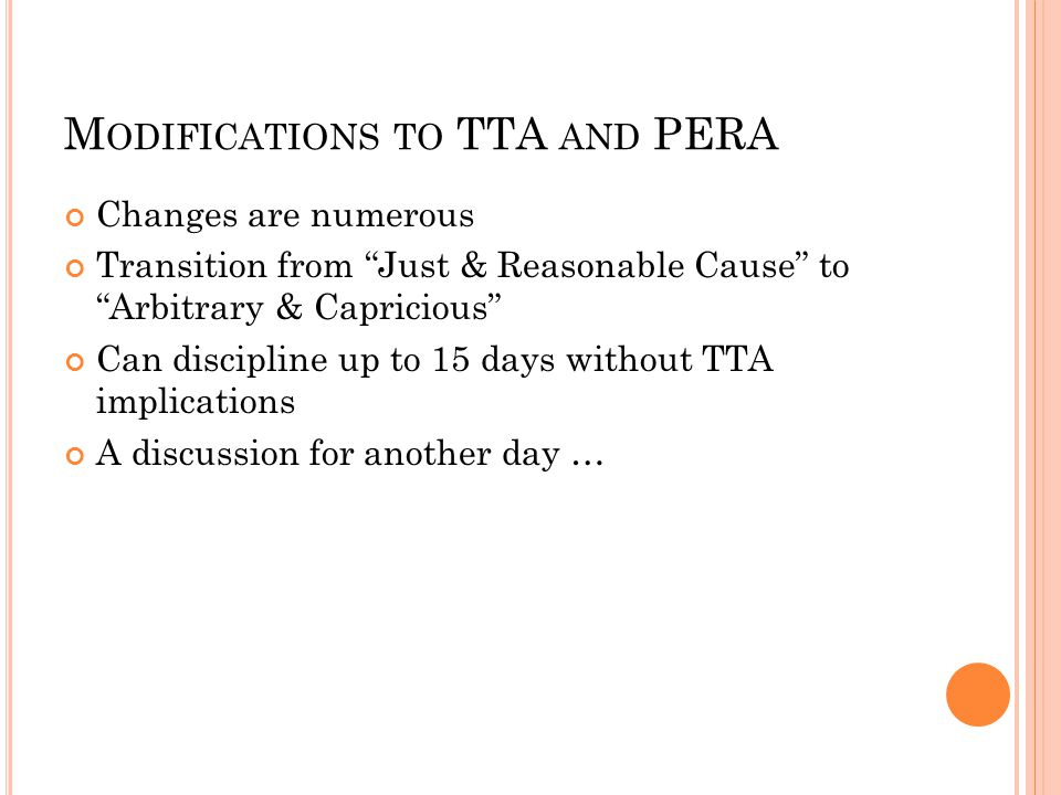 M ODIFICATIONS TO TTA AND PERA Changes are numerous Transition from Just & Reasonable Cause to Arbitrary & Capricious Can discipline up to 15 days without TTA implications A discussion for another day …