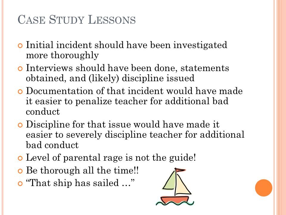 C ASE S TUDY L ESSONS Initial incident should have been investigated more thoroughly Interviews should have been done, statements obtained, and (likely) discipline issued Documentation of that incident would have made it easier to penalize teacher for additional bad conduct Discipline for that issue would have made it easier to severely discipline teacher for additional bad conduct Level of parental rage is not the guide.