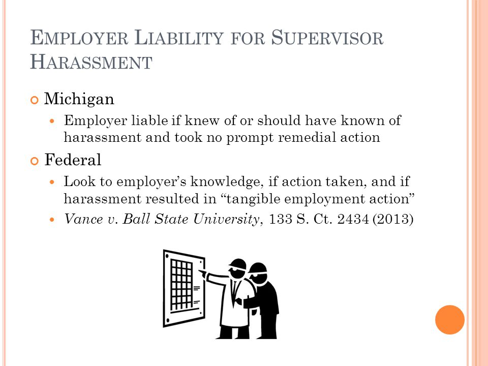 E MPLOYER L IABILITY FOR S UPERVISOR H ARASSMENT Michigan Employer liable if knew of or should have known of harassment and took no prompt remedial action Federal Look to employer's knowledge, if action taken, and if harassment resulted in tangible employment action Vance v.
